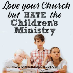 Do you love your church, but hate the children's ministry? Are you at a small church with little to no programs? You have an amazing discipleship opportunity for your children. Find hope and practical advice for when don't like the youth group or hate the children's ministry. #childrensministry #youthgroup #youthpastor #smallchurchministry #faithfulmotherhood