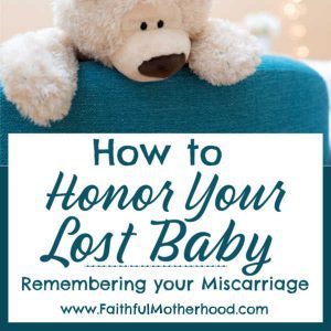 You never forget your miscarriage. How can you honor the child your loss? How can you invite others into remembering your lost baby as well? Practical ideas from a Mom and Pastor who has been there. #honoryourlostchild #rememberingyourmiscarriage #miscarriageawareness #miscarriageandinfantloss #faithfulmotherhood