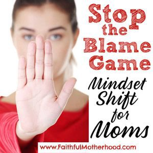 Frustrated with your children? Spouse? Frustrated with life in general? Stop the Blame Game! Change what you can control and start with mindset shift for Moms! #stopblamegame #mindsetshift #mindsetshiftformoms #positivemindset #faithfulmotherhood